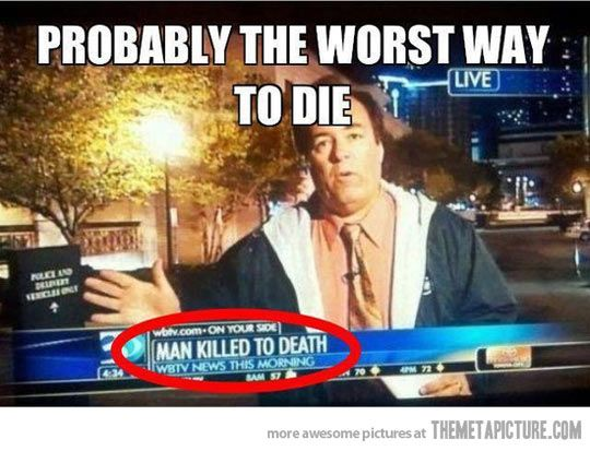 Being killed to death...sounds terrible: Giggle, Man Killed, Worst, Death, Funny Stuff, Funnies, Humor, Things