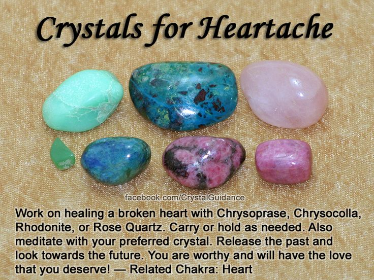 Crystals for Heartache (Broken Heart) — Work on healing a broken heart with Chrysoprase, Chrysocolla, Rhodonite, or Rose Quartz. Carry or hold as needed. Also meditate with your preferred crystal. Release the past and look towards the future. You are wort