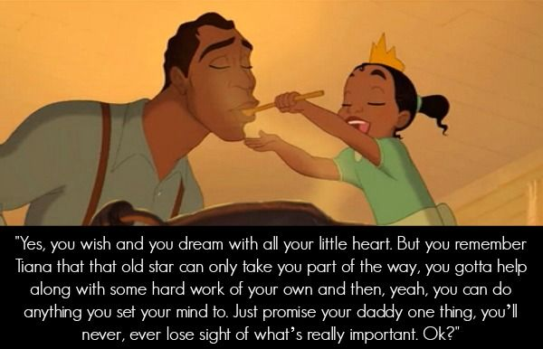 """Yes, you wish and you dream with all your little heart. But you remember Tiana, that that old star can only take you part of the way, you gotta help along with some hard work of your own and then, yeah, you can do anything you set your mind to. Just"