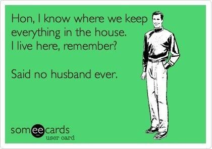 Hon, I know where we keep everythin in the house.  I live here, remember?  Said no husband ever.: Giggle, Quotes, E Card, Truth, My Husband, Funny Stuff, So True