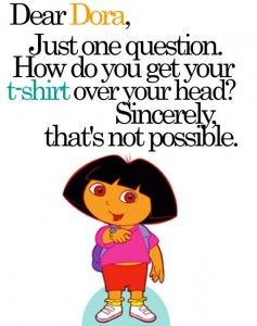 "Drew absolutely refused to watch Dora because of her ""triangle"" hair.  I guess it would not have been so obvious if her head wasn't so big.: Laughing So Hard, Dora Lol, Belly Shirts, Hard Times, Dora Humor, Can T Stop Laughing, Can'T Stop"