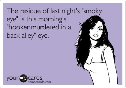 """The residue of last night's """"smoky eye"""" is this morning's """"hooker murdered in a back alley"""" eye.:"""