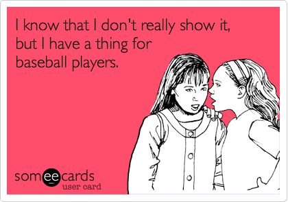 I know that I don't really show it, but I have a thing for baseball players.: Sister, Cousin