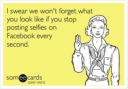 I swear we wont forget what you look like if you stop posting selfies on Facebook every second.: Annoying People On Facebook, Annoying Selfie Quotes, Selfie Ecard, Swearing Humor, Annoying People Ecards, Annoying Facebook Post, Annoying Selfies, Funny Sel