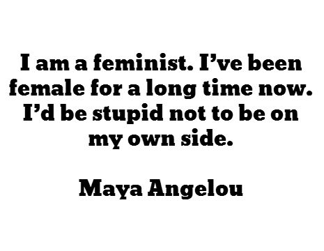 I am a feminist. I've been female for a long time now. I'd be stupid not to be on my own side. - Maya Angelou: Maya Angelou Quotes Women, Feminism Feministquotes, Inspiration, Equal Rights, Feminist Quotes, Stupid Women Quotes, Side, Mayaangelou
