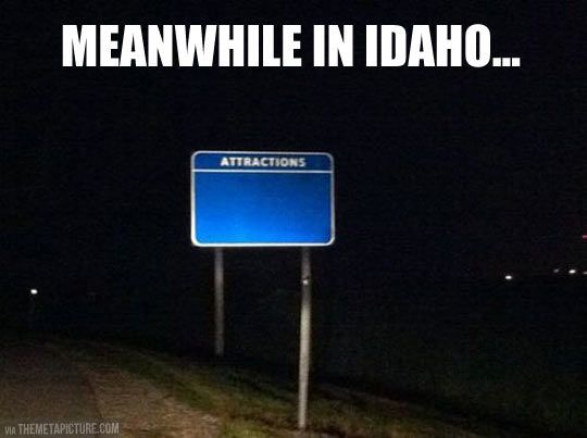 Unfortunately for tourism in some little part of Idaho, this sign is probably genuine....: Idaho, Funny Stuff, So True, Funnies, Humor, It S Funny, It S True