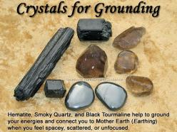 Crystals for Grounding — Hematite, Smoky Quartz, and Black Tourmaline help to ground your energies and connect you to Mother Earth (also known as Earthing) when you feel spacey, scattered, or unfocused. Hold your preferred crystal(s) in your receptive/non