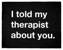 I understand that this can be seen in different ways, but to me it just sounds like the creepiest pickup line ever.: About You, Life, Quotes, Therapist, Told, Funny Stuff, Humor, Things