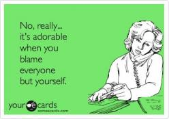 It's time to step up & take the blame. It is, YOUR FAULT!: Man Up, My Life, Someecards, Reality Check, Really It S, Some People Ecards, Some Ecards Humor, No Really