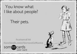 You know what I like about people? Their pets.: Animals, Dogs, Pets, Funny, So True, Humor, Ecards