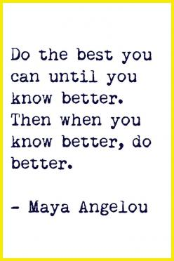 """""""Do the best you can until you know better. Then when you know better, do better."""" -Maya Angelou: Maya Angelou, Angelou Quote, Inspiration, Quotes, Favorite Quote, Truth, Wisdom, Mayaangelou, Thought"""