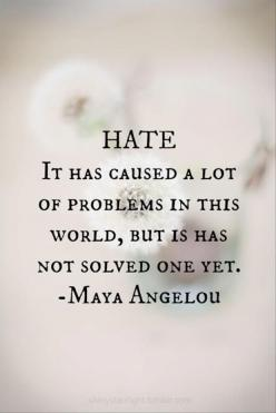 Hate is not the answer to anything...: Maya Angelou, Hate, Inspiration, Quotes, Truth, Wisdom, Mayaangelou, Thought