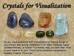 Crystals for Visualization — Do you have problems with visualization or seeing things in your mind's eye during meditation? Let Iolite, Imperial Topaz (Golden/Yellow), or Green Tourmaline help you with that. Hold in your hand or to your Third Eye to enhan