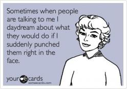 Sometimes when people are talking to me, I daydream about what they would do if I suddenly punched them right in the face.: Funny Ecards About Work, Funny Quotes Ecards, Someecards Work, Ecards Funny Work, Funny Ecards Lmfao, Funny Ecards About Life, Work