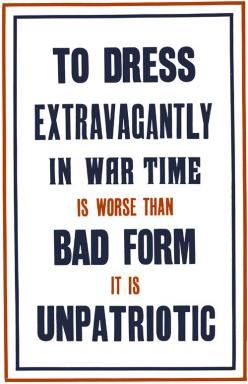 "Unpatriotic  A WWI poster from the British National War Savings Committee urges restraint in the use of materials during war time. It's better to spend on war bonds: ""To dress extravagantly in war time is worse than bad form, it is unpatriotic.&#3"