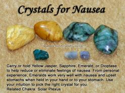 Crystals for Nausea — Carry or hold Yellow Jasper, Sapphire, Emerald, or Dioptase to help reduce or eliminate feelings of nausea. From personal experience, Emeralds work very well with nausea and upset stomachs when held in your hand or to your stomach. U