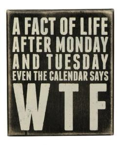 'A fact of life after Monday and Tuesday even the calendar says WTF... blessed_week_pals: Box Sign, Signs, Quotes, Boxes, Funny Stuff, Facts Of Life, Primitive