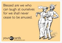 Blessed are we who can laugh at ourselves for we shall never cease to be amused - My daily life! :): Friends Ecards, Someecards, Some Ecards Funny, Hilarious Ecards Truths, Funny Friend Ecards, Funny Stuff, Funny Quotes For Friends, E Cards Truths, Funny