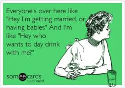 Everyone's over here like 'Hey I'm getting married, or having babies' And I'm like 'Hey who wants to day drink with me?': Funny Drunk Quotes, Happy Hour, Real Life, Getting Married, My Life, Single Life, Day Drinking, Yesss