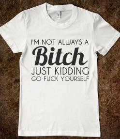 I'M NOT ALWAYS A BITCH: Family Reunion Shirts, Funny Tees, Totes Describes, Jennifer Mcbride, Color, My Life, Senior Shirts, It Too Funny
