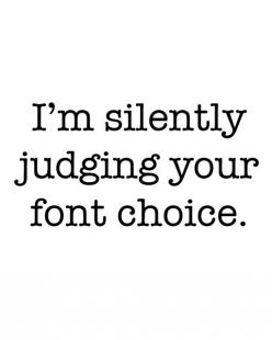 I'm silently judging your font choice*^*^*  Girl, Please...I have much better things to do than sit in front of the computer all day long, debating God Damn Font choices.    So whatcha think about her fonts? Bored as hell, I wish I had friends and a b