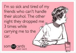 I'm so sick and tired of my friends who can't handle their alcohol. The other night they dropped me 3 times while carrying me to the car.: Alcohol Quote, Drunk Ecards, My Life, Drunk Quotes, Lmao Hahaha, Alcohol Ecards, Funny Shit Quotes, Drunk Fr