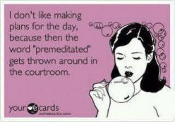 "I don't like making plans for the day, because then the word ""premeditated"" gets thrown around in the courtroom.: Giggle, E Card, Quotes, Funny Stuff, Humor, Funnies, Things, Ecards"