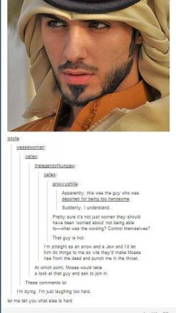 I don't mind objectifying this lovely man just a little. Omar Borkan Al Gala: Hilarious Tumblr Post, Funny Tumblr Posts Humor, Funny Tumblr Comments, Funny Tumblr Posts Comments, Funny Humor Hilarious, Tumblr Funny Posts Comments, Tumblr Funny Posts H