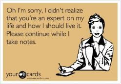 Oh I'm sorry, I didn't realize that you're an expert on my life and how I should live it. Please continue while I take notes.: Quotes Snarky, Snarky Sarcasm, Expert On My Life, Taking Notes, Quotes Sarcasm, Didn T Realize, Someecards Sarcasm,