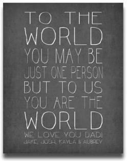 """Personalized Father's Day Gifts From the Kids:  Personalized Quote Print """"To The World You May Be Just One Person But To Us You Are The World"""" by Prints By Christine at Etsy: Fathers Day Gifts From Kids, Graduation Quote, Dad Gifts From Kids,"""