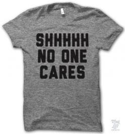 Shhhhh No One Cares. What I feel like when I do something .: Thug Life Shirts, No One Care, Funny T-Shirt, Thug Life Tshirt, Funny Tshirt, T Shirts, Funny Tee Shirt