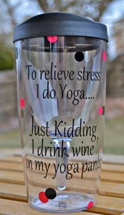 To Relieve Stress I Do Yoga...Just Kidding I drink Wine in my Yoga Pants~~ Wine-on-the-Go cup on Etsy, $15.00: Cup, Gift, Idea, Quotes, Funny, Glass, Yoga Pants, Drink Wine, Relieve Stress