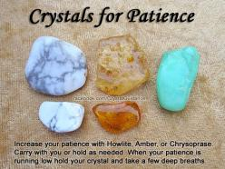 Top Recommended Crystals: Howlite, Amber, or Chrysoprase.  Additional Crystal Recommendations: Danburite or Labradorite.  Patience is associated with the Heart chakra. Carry your preferred crystal with you or hold it as needed. When your patience is runni