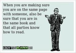 When you are making sure you are on the same page with someone, also be sure that you are in the same book and that all parties know how to read.: Giggle, Quotes, E Card, Truth, Book, Funny Stuff, Humor, Ecards