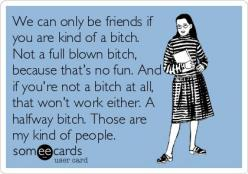 A half bitch. YES!!!! Kind of a bitch for sure! more funny pics on facebook: https://www.facebook.com/yourfunnypics101: Friends, Quotes, E Card, Truth, Halfway Bitch, Funny Stuff, Funnies, Ecards