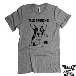 French Bulldog T-shirt. Talk Frenchie To Me Tee. French Bulldog puppy – I Can't Even Shirts: Print All T Shirts, Family T Shirts, Gift Ideas, Funnies, Crew Neck T Shirt, Christmas Gift, Products, Funny Shirts