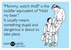 Funny Family Ecard: 'Mommy, watch this!!!' is the toddler equivalent of 'Hold my beer.' It usually means something stupid and dangerous is about to take place.: Funny Quotes Ecards, Kids Ecards Funny, Family Ecard, Funny Ecards About Life,