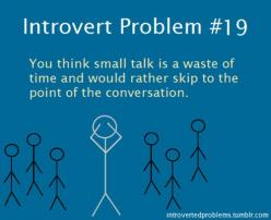 Introvert Problem #19: You think small talk is a waste of time and would rather skip to the point of the conversation.: Introverts Unite, Introvert Problems, Life, I M, Introvertproblems, Truth, Funny, So True