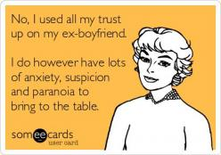 No, I used all my trust up on my ex-boyfriend. I do however have lots of anxiety, suspicion and paranoia to bring to the table.: Funny Ex Boyfriend Quotes, Ex Boyfriend Ecards, Ecards About Relationships, Ex Quotes, Funny But True, Ex Boyfriend Humor, Hus