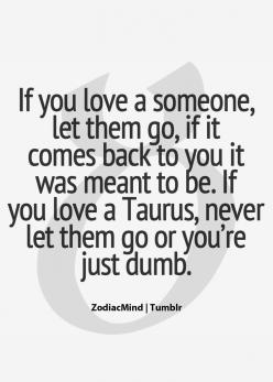 Taurus, never let them go or you're just dumb! Hp Lyrikz | Top Quality Quotes: Wont, Zodiac Mind, Quality Quotes, Truth, Taurus Zodiac Facts, Taurus Facts, Funny Taurus Quotes