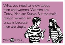 What you need to know about men and women: Women are Crazy, Men are Stupid. But the main reason women are crazy is because men are stupid.: Crazy Women, Funny Ecards About Men, Men Are Stupid Quotes, Men Humor Ecards, Funny Quotes About Men, Facts Of Life