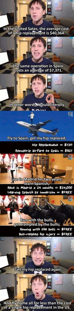 When it's time for me to get a hip replacement - I'm going to Spain for two years.: Hip Replaced, Giggle, American Healthcare, Hip Replacement, Health Care, Truth, Real Cost, Funny Stuff