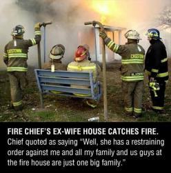 "Firemen truths: Fire Chief's ex-wife house catches fire. Chief quoted as saying. ""Well, she has a restraining order against me and all my family. And us guys at the fire house are just one big family."": Firefighter, Giggle, Funny Pictures, Quo"