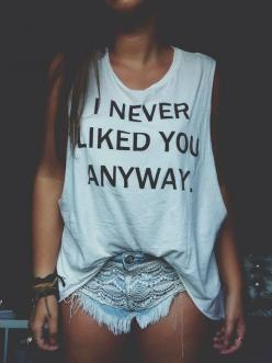 .I never liked you anyway. #Fashion must have Beach wear hipster vintage love you me girl couple fashion clothes like kiss hope cute stuff bows nails eyes makeup shoes heels jewerly lips hair blonde color diy lol shirt shorts famous curly winter summer ca