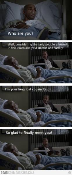 Patient: Who are you? Dr. Gregory House: Well, considering the only people allowed in this room are your doctor and family...I'm your long lost cousin Ralph. So glad to finally meet you! House MD quotes: Gregory House Quotes, House Md Quotes, M D Quot