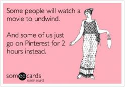 Some people will watch a movie to undwind. And some of us just go on Pinterest for 2 hours instead. | Confession Ecard | someecards.com: Watch, Truth, Some People, Pinaholic, Funny Stuff, Movie, So True