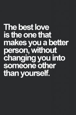 The best love is one that makes you better without changing you into someone other than yourself. Top 10 Best Inspiring Quotes About Change: Quotes, Truth, Love Yourself Quote, So True, True Love Quote, Better Person, In Love Quote, The One Quote, Relatio