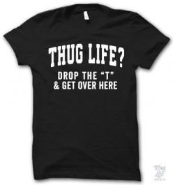 "thug life? drop the ""t"" and get over here:"