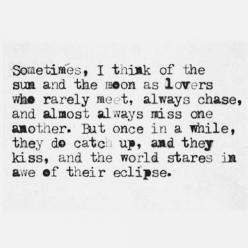 <3 this might sound stupid and cliché but I think this is beautiful. I will never think of the sun and the moon the same way.: Sayings, Sun Moon, Life, Quotes, Thought, Eclipse, The Moon