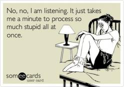 No, no, I am listening. It just takes me a minute to process so much stupid all at once.: Stupid Work Quotes, Funny Stupid Quotes, Stupid People Ecards, Some Ecards, Hard Times, Funny Quotes, Ecards Phone, Bitchy Ecards, Stupid People Quotes